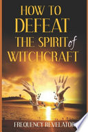 How To Defeat The Spirit Of Witchcraft