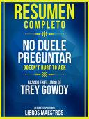 Resumen Completo: No Duele Preguntar (Doesn't Hurt To Ask) - Basado En El Libro De Trey Gowdy