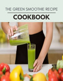 The Green Smoothie Recipe Cookbook