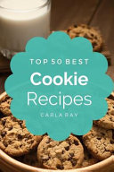 Cookies: Top 50 Best Cookie Recipes - the Quick, Easy, and Delicious Everyday Cookbook!