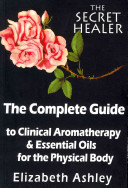 The Complete Guide to Clinical Aromatherapy and the Essential Oils of the Physical Body Book
