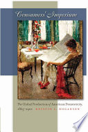 """Consumers' Imperium: The Global Production of American Domesticity, 1865-1920"" by Kristin L. Hoganson"