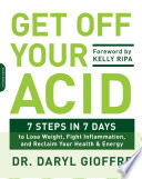 """Get Off Your Acid: 7 Steps in 7 Days to Lose Weight, Fight Inflammation, and Reclaim Your Health and Energy"" by Daryl Gioffre"