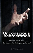 Unconscious Incarceration  How to Break Out  Be Free and Unlock Your Potential