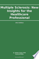 Multiple Sclerosis  New Insights for the Healthcare Professional  2013 Edition