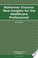 Alzheimer Disease  New Insights for the Healthcare Professional  2013 Edition