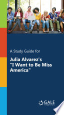 A Study Guide for Julia Alvarez s  I Want to Be Miss America