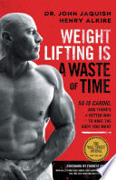 Weight Lifting Is a Waste of Time  So Is Cardio  and There   s a Better Way to Have the Body You Want