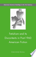 Fetishism and Its Discontents in Post 1960 American Fiction