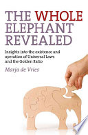 The Whole Elephant Revealed  : Insights Into the Existence and Operation of Universal Laws and the Golden Ratio