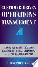 Customer Driven Operations Management  Aligning Business Processes and Quality Tools to Create Operational Effectiveness in Your Company