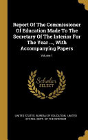 Read Online Report Of The Commissioner Of Education Made To The Secretary Of The Interior For The Year ..., With Accompanying Papers; For Free