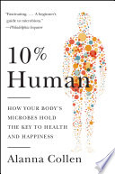 10% Human  : How Your Body's Microbes Hold the Key to Health and Happiness