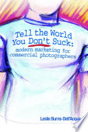 Tell the World You Don t Suck  Modern Marketing for Commercial Photographers Book PDF