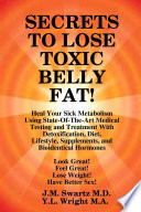 SECRETS to LOSE TOXIC BELLY FAT! Heal Your Sick Metabolism Using State-Of-The-Art Medical Testing and Treatment With Detoxification, Diet, Lifestyle, Supplements, and Bioidentical Hormones
