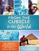 From the Cubicle to the World  The Definitive Travel Book for Busy Professionals Who Want to Explore the World