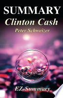 Summary - Clinton Cash  : By Peter Schweizer -The Untold Story of How and Why Foreign Governments and Businesses Helped Make Bill and Hillary Rich