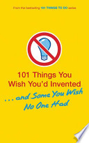 101 Things You Wish You'd Invented . . . and Some You Wish No One Had