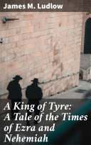 A King of Tyre: A Tale of the Times of Ezra and Nehemiah [Pdf/ePub] eBook