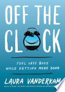 """Off the Clock: Feel Less Busy While Getting More Done"" by Laura Vanderkam"