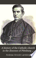 A History of the Catholic Church in the Dioceses of Pittsburg and Allegheny from Its Establishment to the Present Time
