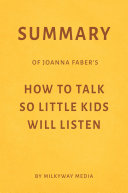 Summary of Joanna Faber   s How to Talk So Little Kids Will Listen by Milkyway Media