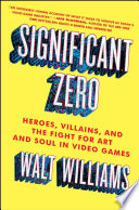 """""""Significant Zero: Heroes, Villains, and the Fight for Art and Soul in Video Games"""" by Walt Williams"""