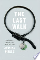"""The Last Walk: Reflections on Our Pets at the End of Their Lives"" by Jessica Pierce"
