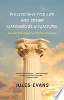 Philosophy for Life and Other Dangerous Situations