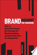 """Brand Against the Machine: How to Build Your Brand, Cut Through the Marketing Noise, and Stand Out from the Competition"" by John Michael Morgan"