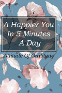 A Happier You in 5 Minutes a Day the Five Minute Journal