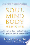 """Soul Mind Body Medicine: A Complete Soul Healing System for Optimum Health and Vitality"" by Zhi Gang Sha, MD"