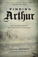 Finding Arthur: The True Origins of the Once and Future King