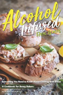 Alcohol Infused Recipes  Everything You Need to Know about Cooking with Booze