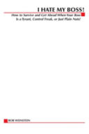 I Hate My Boss   How to Survive and Get Ahead When Your Boss is A Tyrant  Control Freak  Or Just Plain Nuts