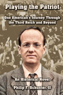 Playing the Patriot  One American s Journey Through the Third Reich and Beyond  An Historical Novel