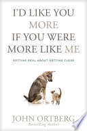 """""""I'd Like You More If You Were More like Me: Getting Real about Getting Close"""" by John Ortberg"""
