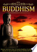 Buddhism Discover And Learn How To Practice Buddhism For Beginners To Become In Sound Health And Peace Of Mind All The Time Book PDF