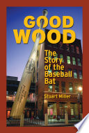 Good Wood The Story Of The Baseball Bat
