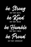 Be Strong But Not Rude Be Kind But Not Weak Be Humble But Not Timid Be Proud But Not Arrogant