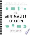 """The Minimalist Kitchen: 100 Wholesome Recipes, Essential Tools, and Efficient Techniques"" by Coleman, Melissa"