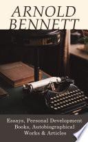 Arnold Bennett: Essays, Personal Development Books, Autobiographical Works & Articles