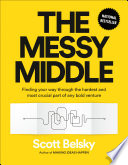 """The Messy Middle: Finding Your Way Through the Hardest and Most Crucial Part of Any Bold Venture"" by Scott Belsky"