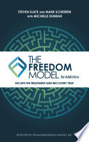 """The Freedom Model for Addictions: Escape the Treatment and Recovery Trap"" by Steven Slate, Mark W. Scheeren, Michelle L. Dunbar"
