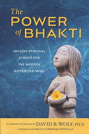 The Power Of Bhakti Ancient Spiritual Science For The Modern Distracted Mind A Collection Of Lectures By David B Wolf Ph D