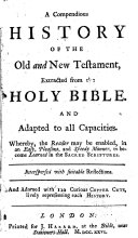 A compendious history of the Old and New Testament  extracted from the Holy Bible  And adapted to all capacities  whereby  the reader may be enabled  in an easy  pleasant  and speedy manner  to become learned in the sacred scriptures  etc