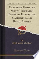 Gleanings From the Most Celebrated Books on Husbandry, Gardening, and Rural Affairs (Classic Reprint)