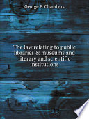 The law relating to public libraries   museums and literary and scientific institutions Book