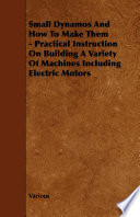 Small Dynamos And How To Make Them   Practical Instruction On Building A Variety Of Machines Including Electric Motors