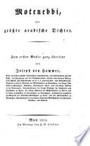 Motenebbi, der grösste arabische Dichter. Zum ersten Mahle ganz übersetzt von Joseph von Hammer, ..